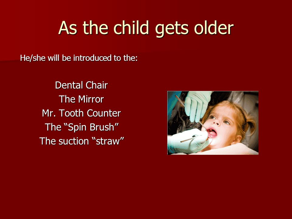 As the child gets older He/she will be introduced to the: Dental Chair The Mirror Mr. Tooth Counter The Spin Brush The suction straw