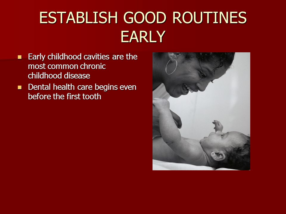 ESTABLISH GOOD ROUTINES EARLY Early childhood cavities are the most common chronic childhood disease Early childhood cavities are the most common chro