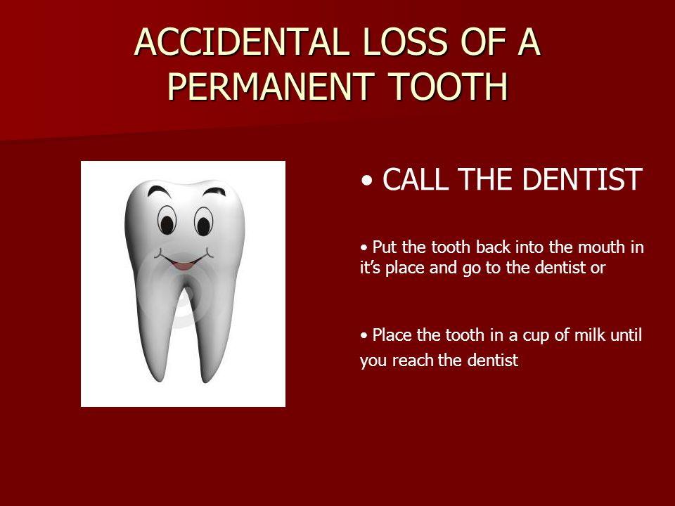 ACCIDENTAL LOSS OF A PERMANENT TOOTH CALL THE DENTIST Put the tooth back into the mouth in its place and go to the dentist or Place the tooth in a cup of milk until you reach the dentist