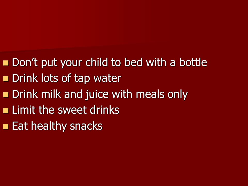 Dont put your child to bed with a bottle Dont put your child to bed with a bottle Drink lots of tap water Drink lots of tap water Drink milk and juice