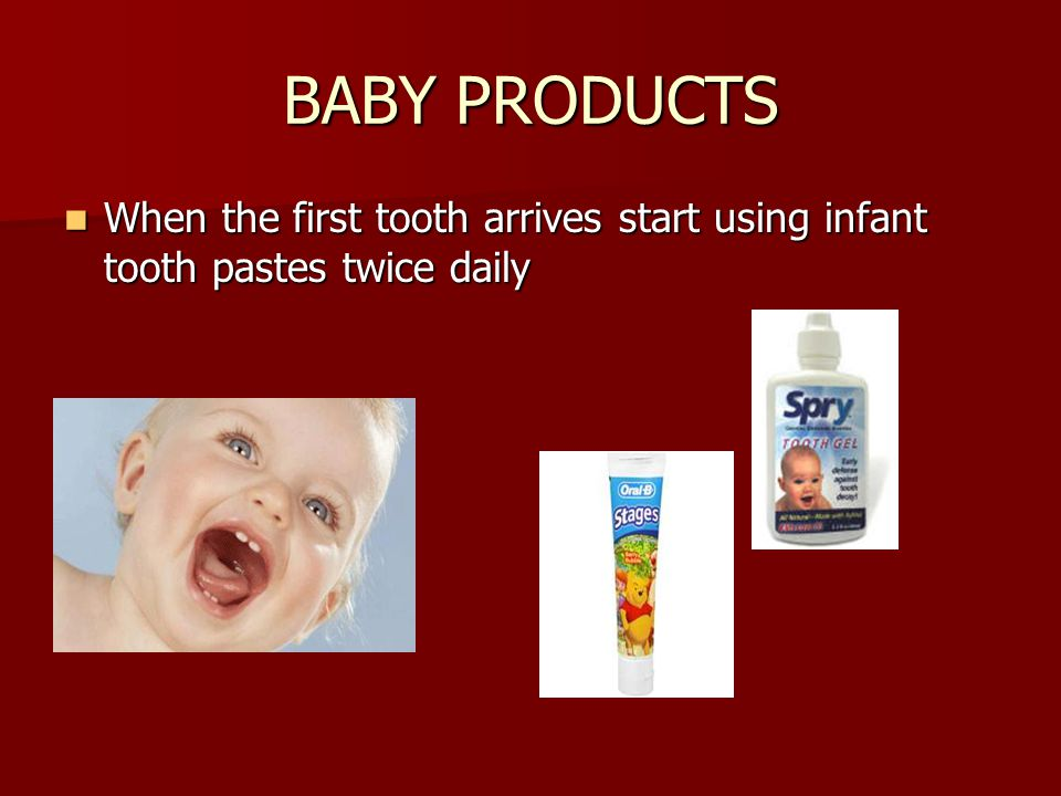 BABY PRODUCTS When the first tooth arrives start using infant tooth pastes twice daily When the first tooth arrives start using infant tooth pastes twice daily