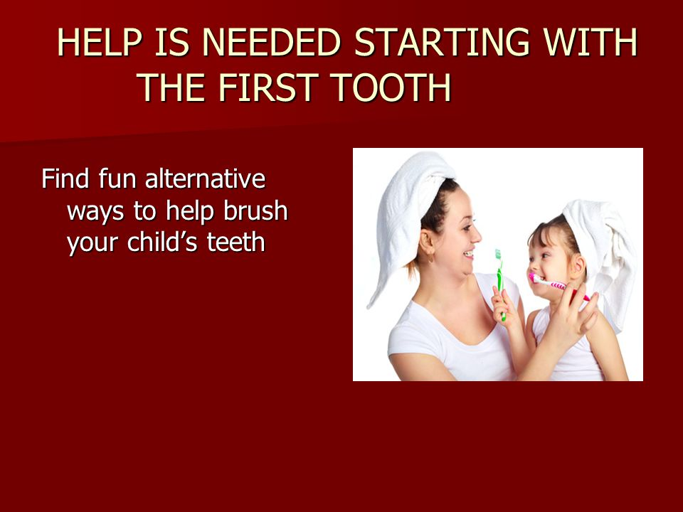 HELP IS NEEDED STARTING WITH THE FIRST TOOTH HELP IS NEEDED STARTING WITH THE FIRST TOOTH Find fun alternative ways to help brush your childs teeth