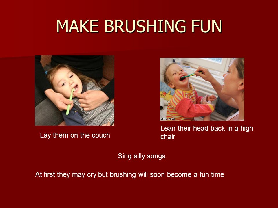 MAKE BRUSHING FUN Lay them on the couch Lean their head back in a high chair At first they may cry but brushing will soon become a fun time Sing silly songs