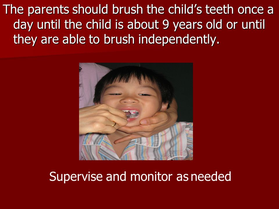The parents should brush the childs teeth once a day until the child is about 9 years old or until they are able to brush independently. Supervise and