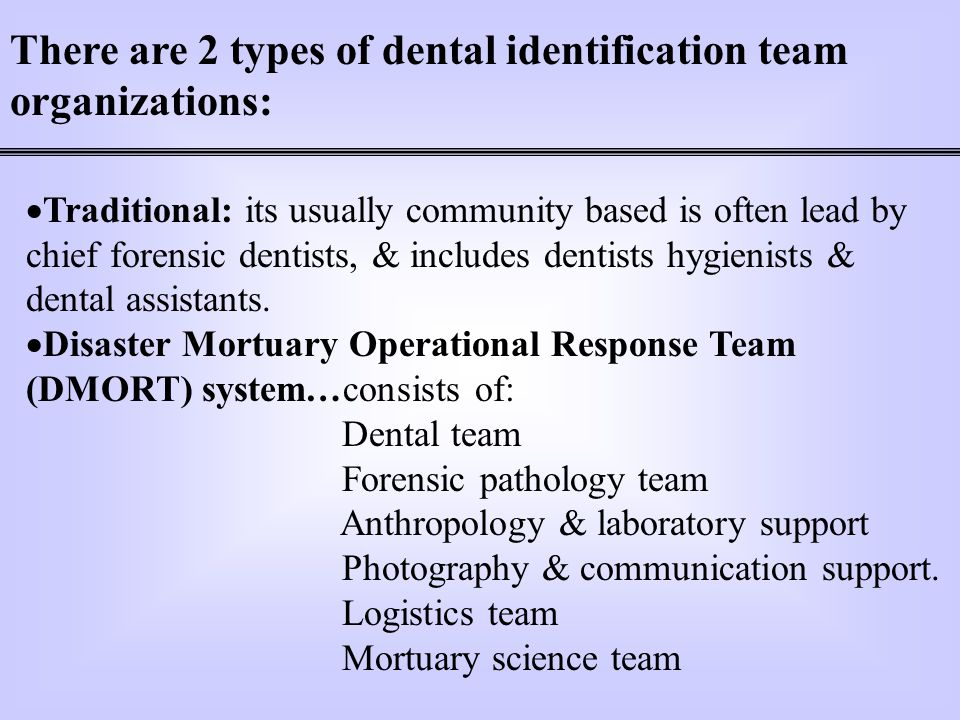 There are 2 types of dental identification team organizations: Traditional: its usually community based is often lead by chief forensic dentists, & in