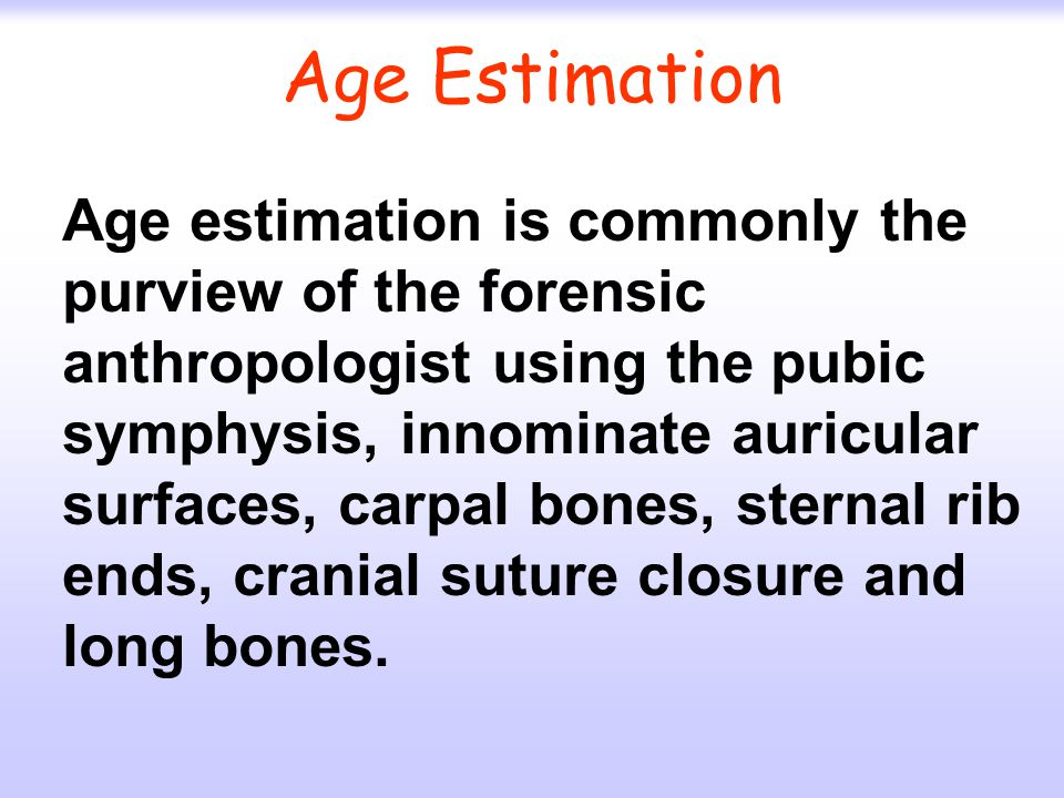 Age Estimation Age estimation is commonly the purview of the forensic anthropologist using the pubic symphysis, innominate auricular surfaces, carpal bones, sternal rib ends, cranial suture closure and long bones.