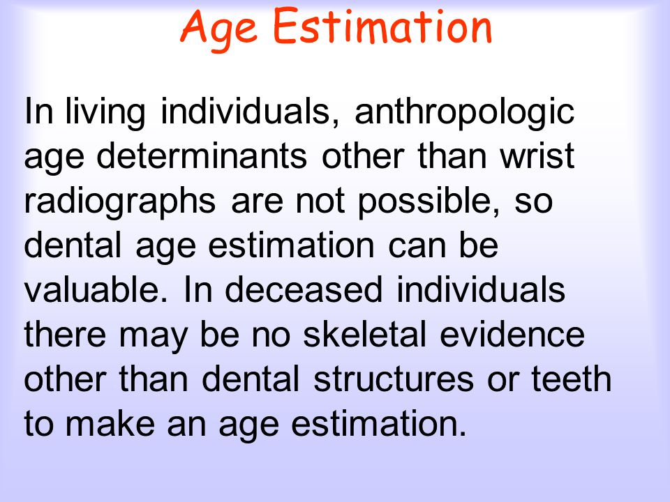 In living individuals, anthropologic age determinants other than wrist radiographs are not possible, so dental age estimation can be valuable.