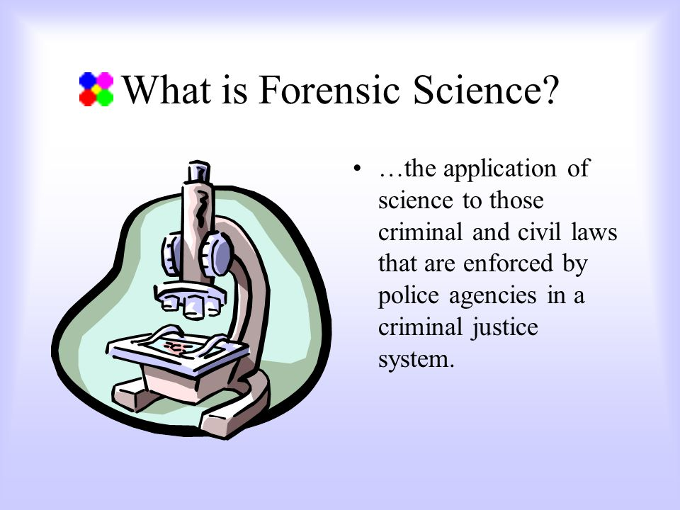 What is Forensic Science? …the application of science to those criminal and civil laws that are enforced by police agencies in a criminal justice syst