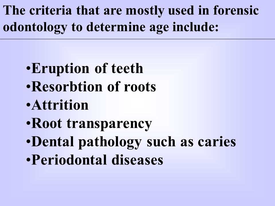 The criteria that are mostly used in forensic odontology to determine age include: Eruption of teeth Resorbtion of roots Attrition Root transparency D