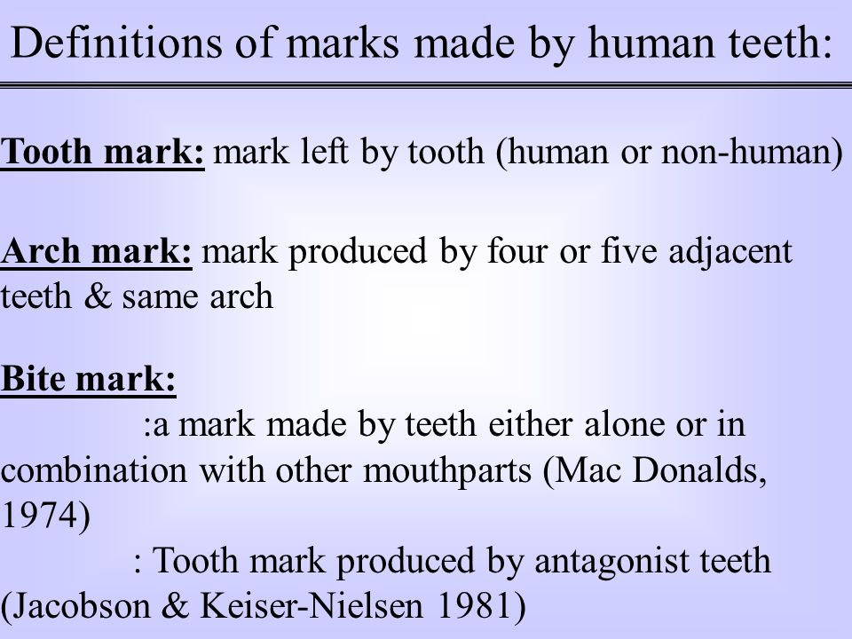 Definitions of marks made by human teeth: Tooth mark: mark left by tooth (human or non-human) Arch mark: mark produced by four or five adjacent teeth & same arch Bite mark: :a mark made by teeth either alone or in combination with other mouthparts (Mac Donalds, 1974) : Tooth mark produced by antagonist teeth (Jacobson & Keiser-Nielsen 1981)