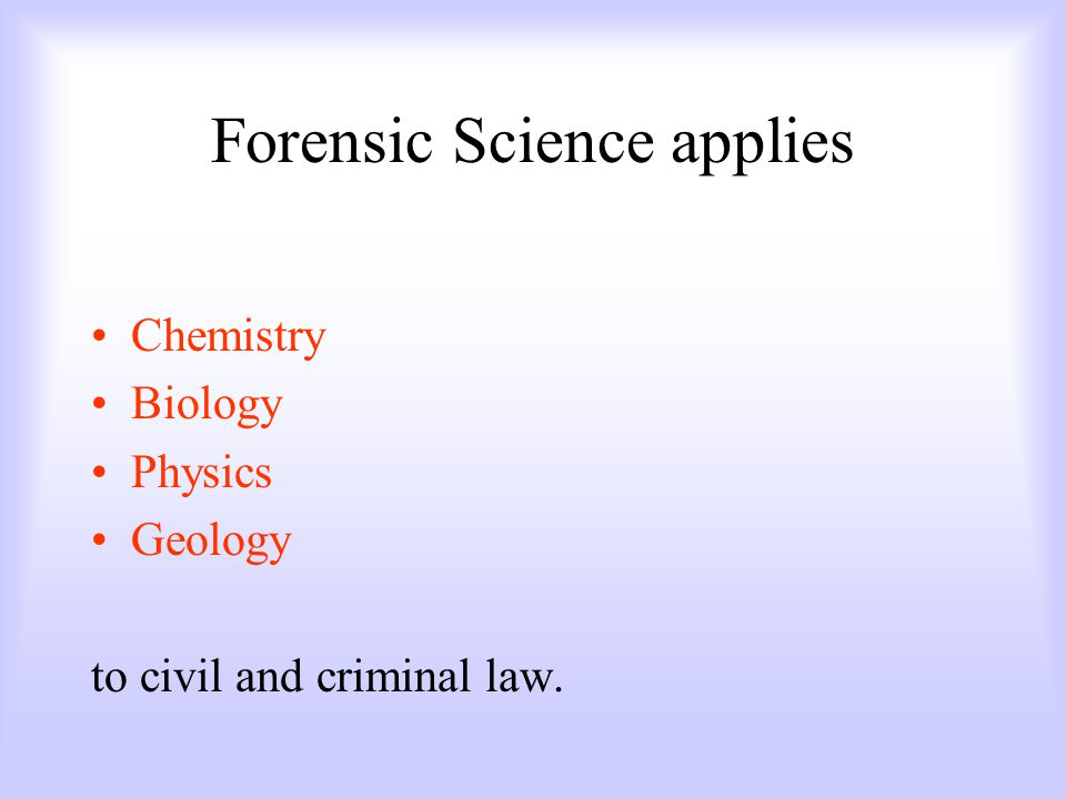 Forensic Science applies Chemistry Biology Physics Geology to civil and criminal law.