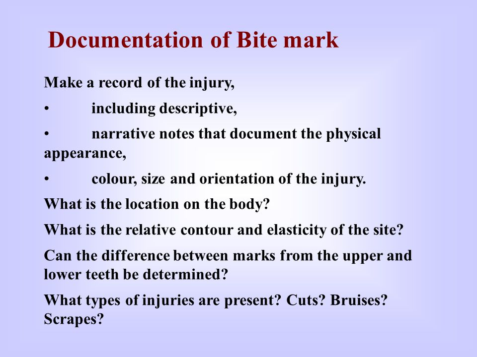 Documentation of Bite mark Make a record of the injury, including descriptive, narrative notes that document the physical appearance, colour, size and orientation of the injury.