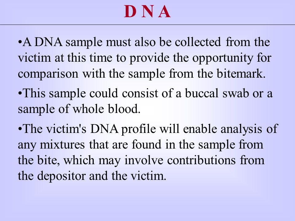 A DNA sample must also be collected from the victim at this time to provide the opportunity for comparison with the sample from the bitemark.