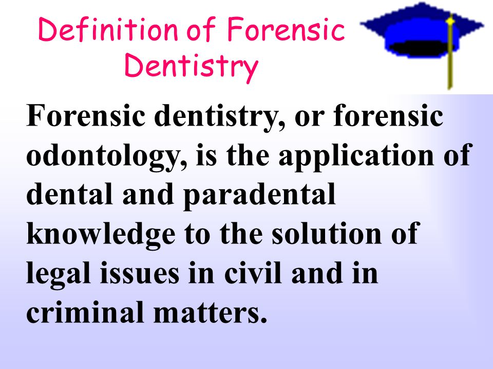 Definition of Forensic Dentistry Forensic dentistry, or forensic odontology, is the application of dental and paradental knowledge to the solution of legal issues in civil and in criminal matters.