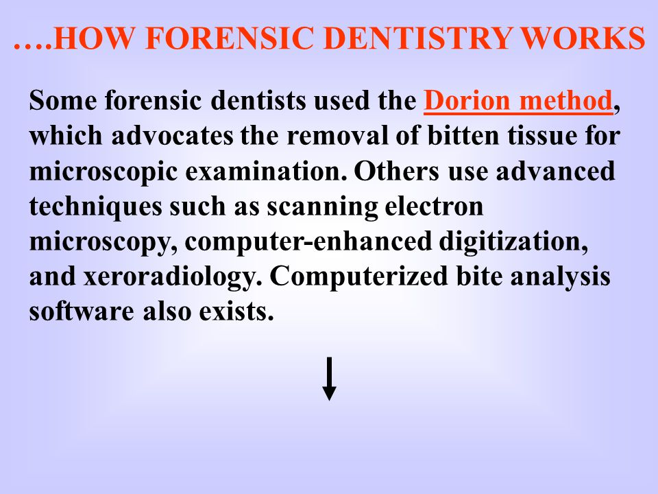 ….HOW FORENSIC DENTISTRY WORKS Some forensic dentists used the Dorion method, which advocates the removal of bitten tissue for microscopic examination.