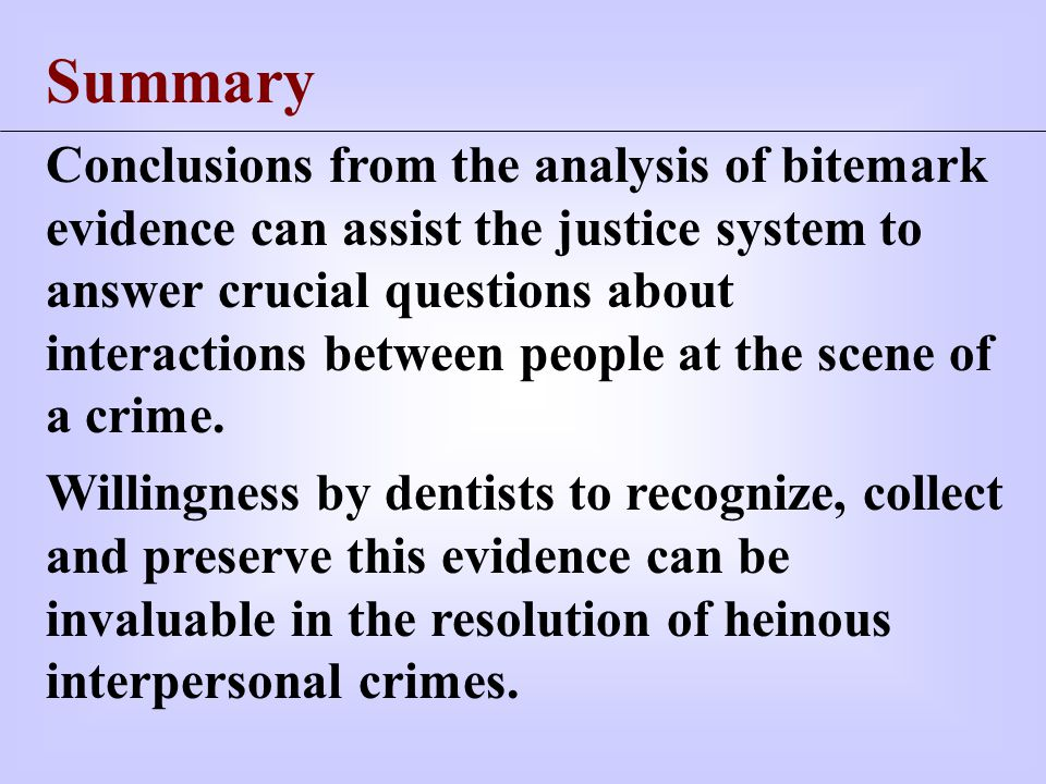 Summary Conclusions from the analysis of bitemark evidence can assist the justice system to answer crucial questions about interactions between people at the scene of a crime.