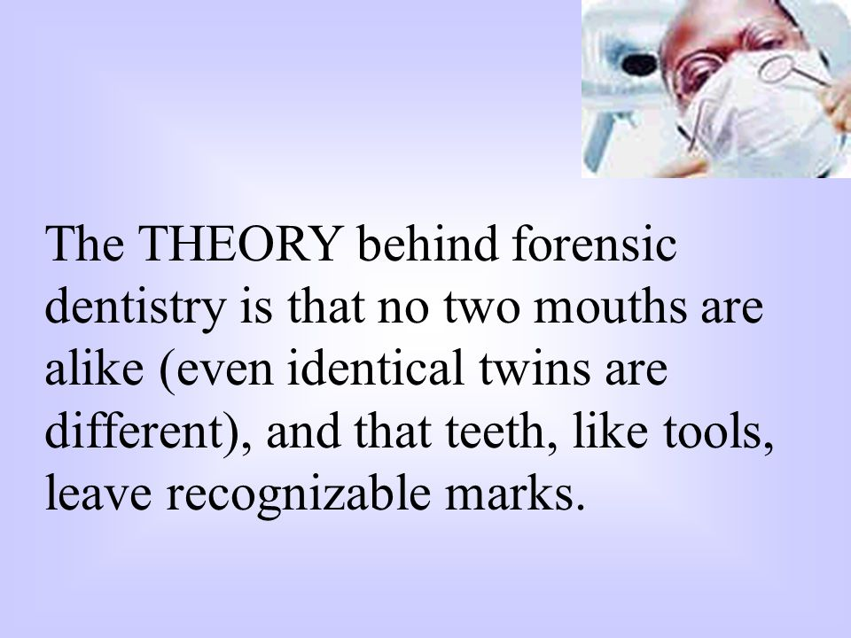 The THEORY behind forensic dentistry is that no two mouths are alike (even identical twins are different), and that teeth, like tools, leave recogniza