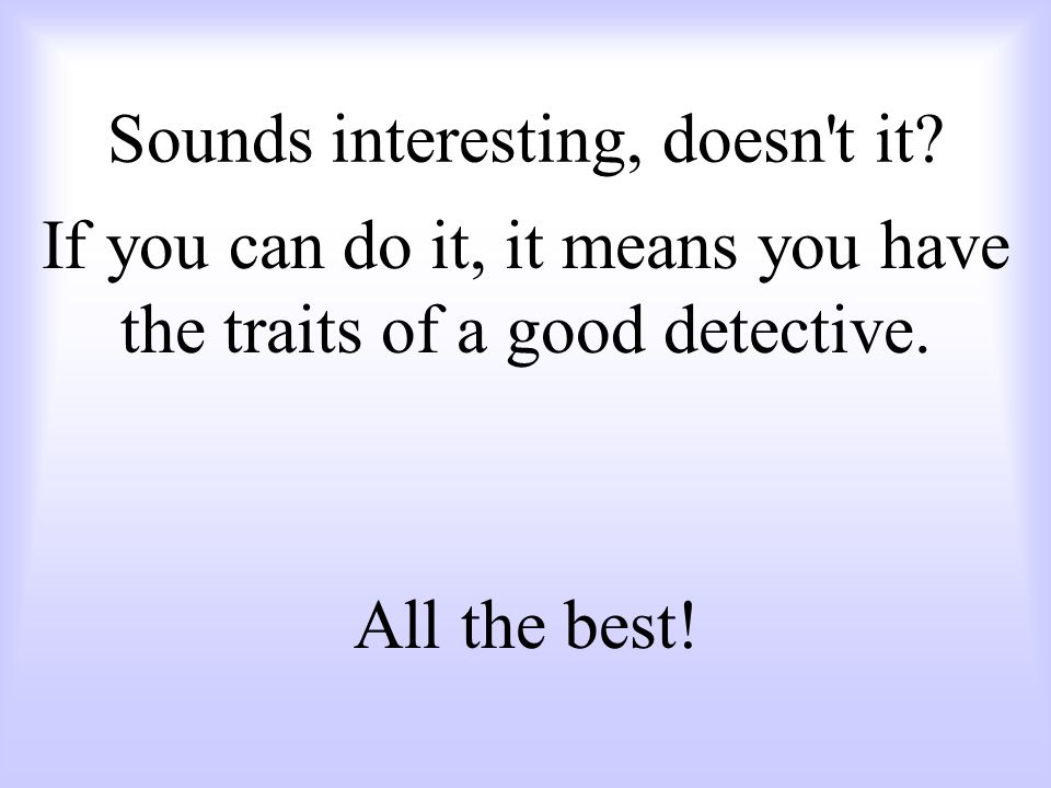 If you can do it, it means you have the traits of a good detective. All the best! Sounds interesting, doesn't it?