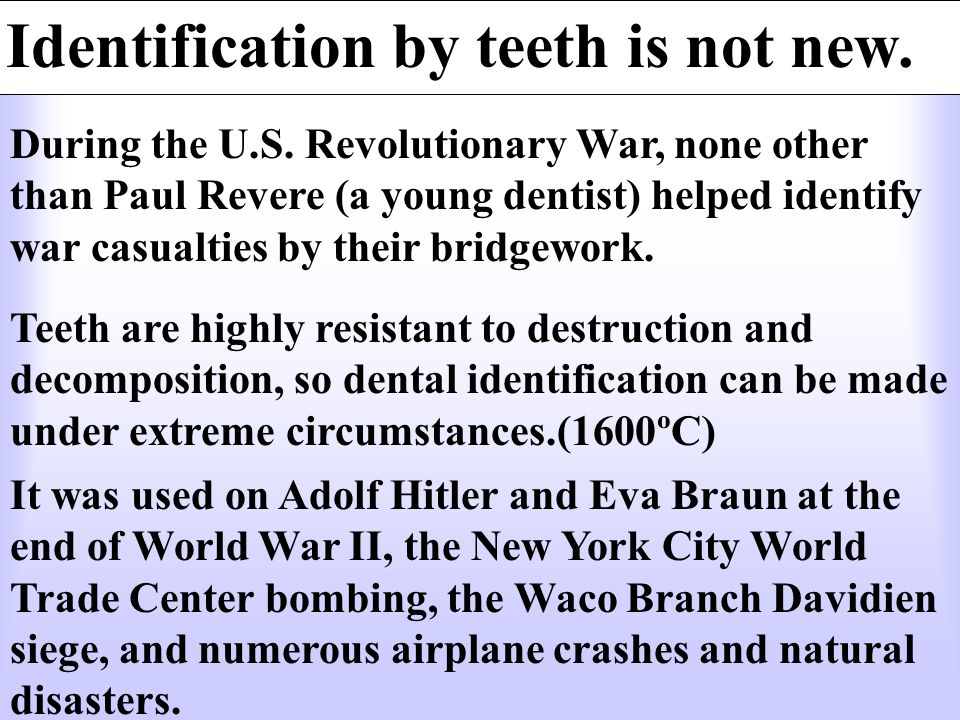 During the U.S. Revolutionary War, none other than Paul Revere (a young dentist) helped identify war casualties by their bridgework. Identification by