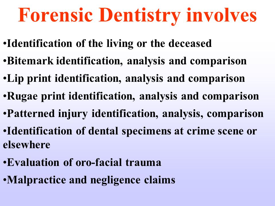 Forensic Dentistry involves Identification of the living or the deceased Bitemark identification, analysis and comparison Lip print identification, analysis and comparison Rugae print identification, analysis and comparison Patterned injury identification, analysis, comparison Identification of dental specimens at crime scene or elsewhere Evaluation of oro-facial trauma Malpractice and negligence claims
