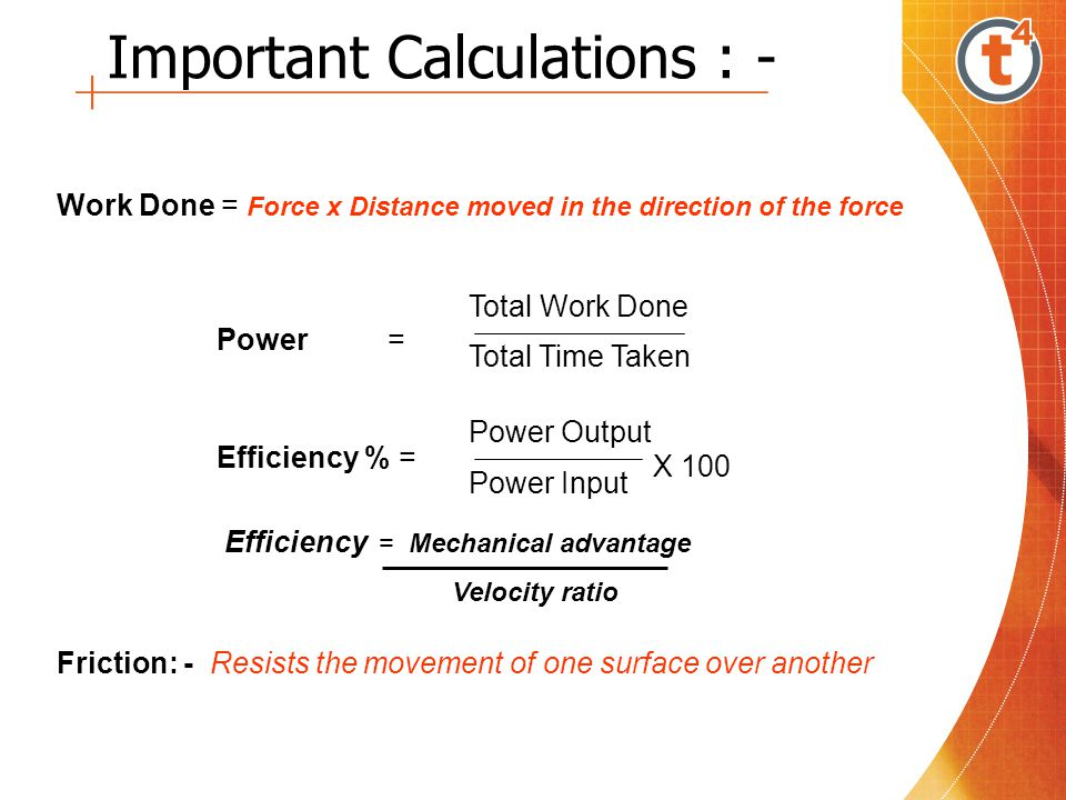 Important Calculations : - Work Done = Force x Distance moved in the direction of the force Power = Total Time Taken Total Work Done Efficiency % = Power Output Power Input Friction: - Resists the movement of one surface over another X 100 Efficiency = Mechanical advantage Velocity ratio