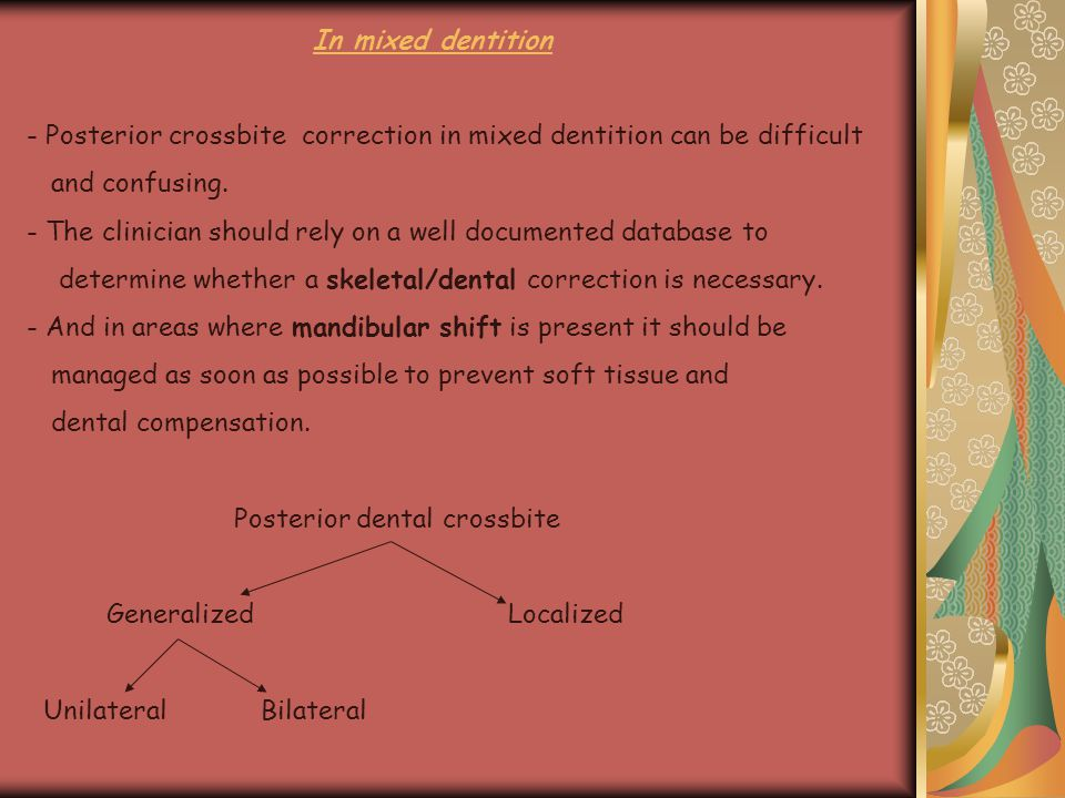 In mixed dentition - Posterior crossbite correction in mixed dentition can be difficult and confusing. - The clinician should rely on a well documente