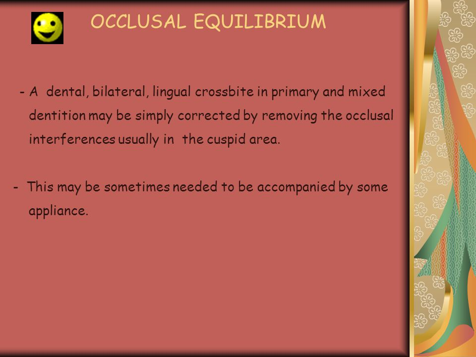 OCCLUSAL EQUILIBRIUM - A dental, bilateral, lingual crossbite in primary and mixed dentition may be simply corrected by removing the occlusal interfer