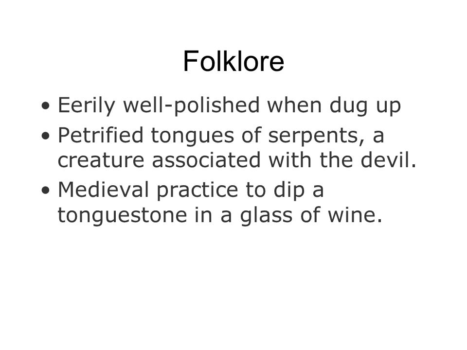 Folklore Eerily well-polished when dug up Petrified tongues of serpents, a creature associated with the devil. Medieval practice to dip a tonguestone