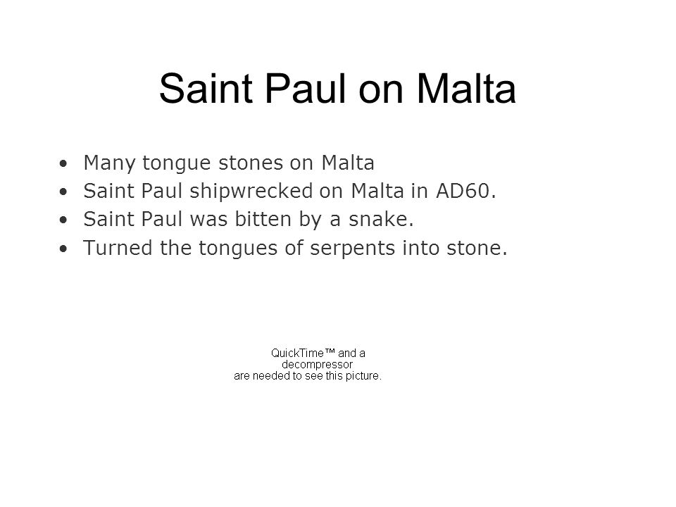 Saint Paul on Malta Many tongue stones on Malta Saint Paul shipwrecked on Malta in AD60. Saint Paul was bitten by a snake. Turned the tongues of serpe