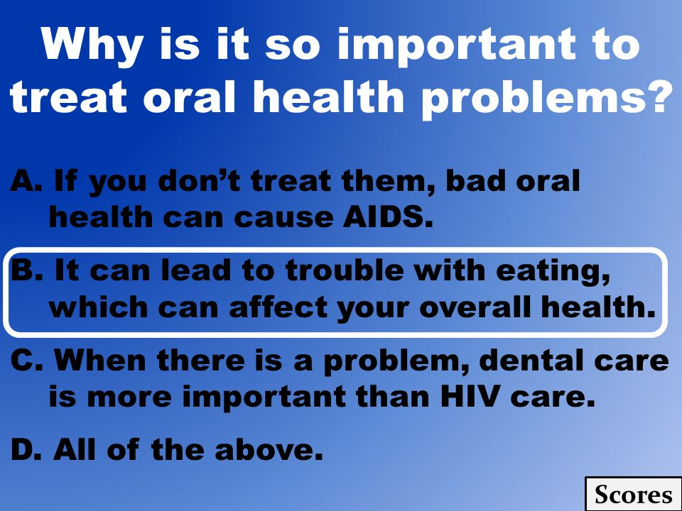 A. If you dont treat them, bad oral health can cause AIDS. B. It can lead to trouble with eating, which can affect your overall health. C. When there