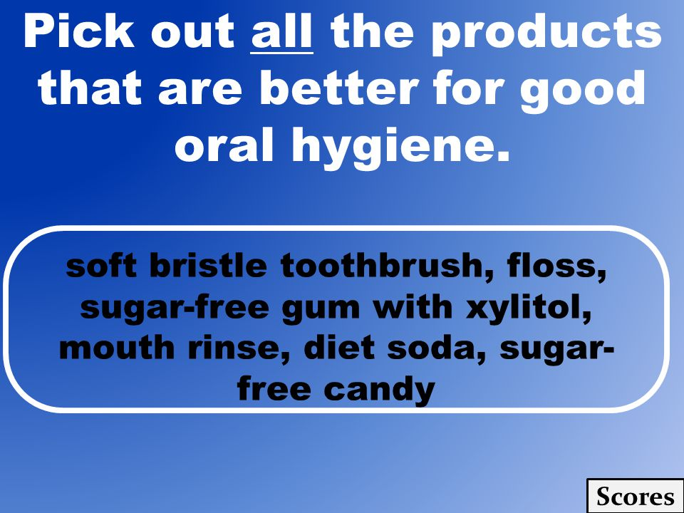 Pick out all the products that are better for good oral hygiene.