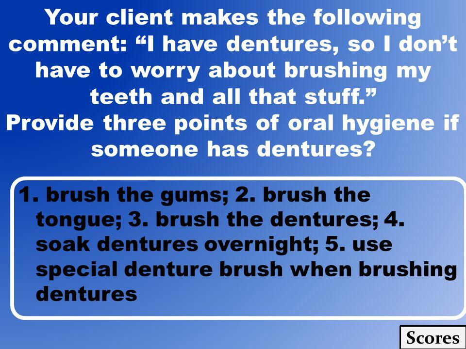 1. brush the gums; 2. brush the tongue; 3. brush the dentures; 4. soak dentures overnight; 5. use special denture brush when brushing dentures Scores
