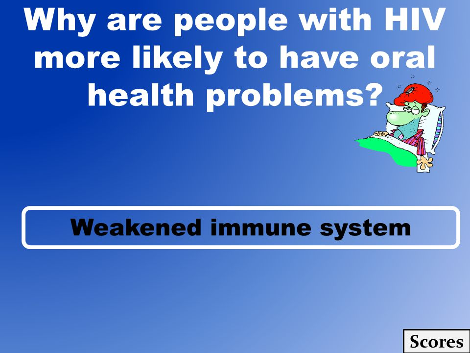Why are people with HIV more likely to have oral health problems Scores Weakened immune system