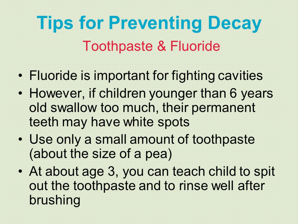 Tips for Preventing Decay Toothpaste & Fluoride Fluoride is important for fighting cavities However, if children younger than 6 years old swallow too