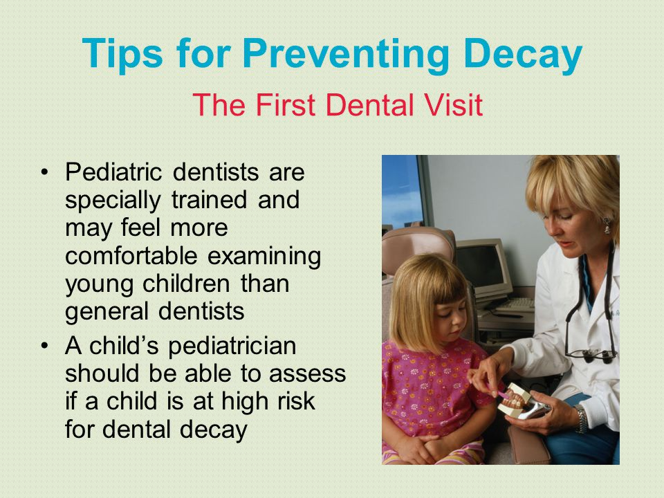 Tips for Preventing Decay The First Dental Visit Pediatric dentists are specially trained and may feel more comfortable examining young children than