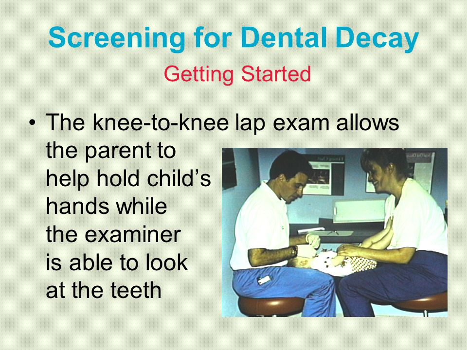 Screening for Dental Decay Getting Started The knee-to-knee lap exam allows the parent to help hold childs hands while the examiner is able to look at