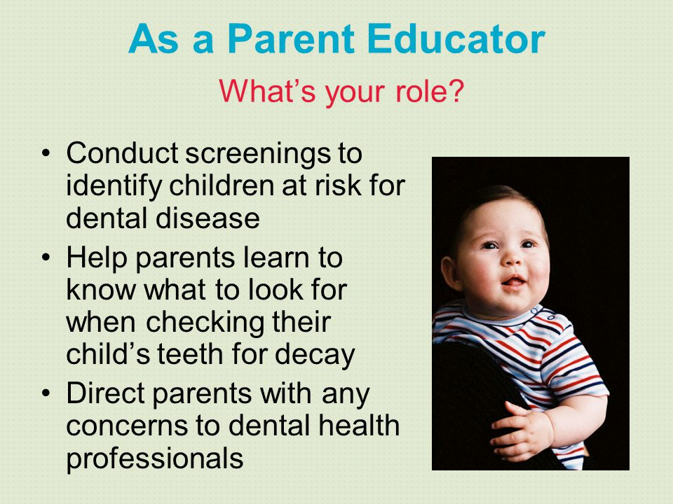 As a Parent Educator Whats your role? Conduct screenings to identify children at risk for dental disease Help parents learn to know what to look for w