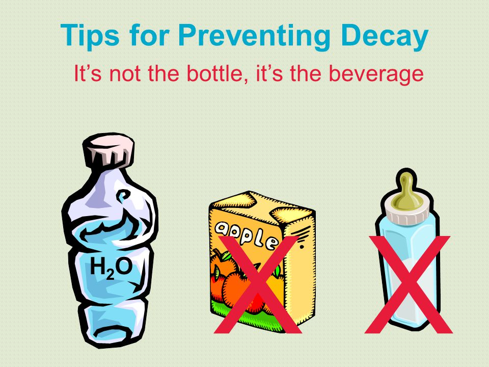 H2OH2O X X Tips for Preventing Decay Its not the bottle, its the beverage