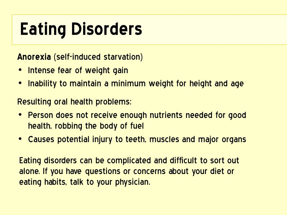 Eating Disorders Anorexia (self-induced starvation) Intense fear of weight gain Inability to maintain a minimum weight for height and age Resulting or