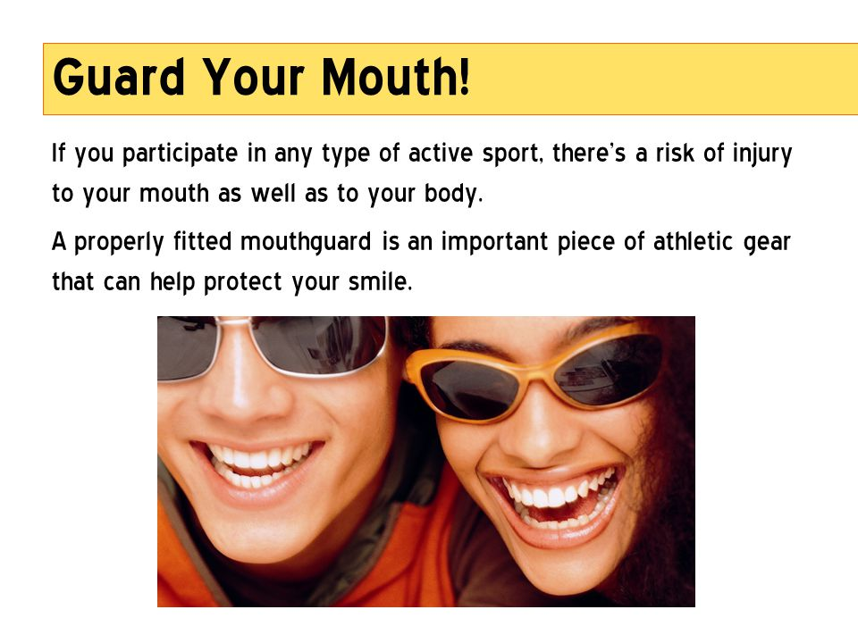 Guard Your Mouth! If you participate in any type of active sport, theres a risk of injury to your mouth as well as to your body. A properly fitted mou