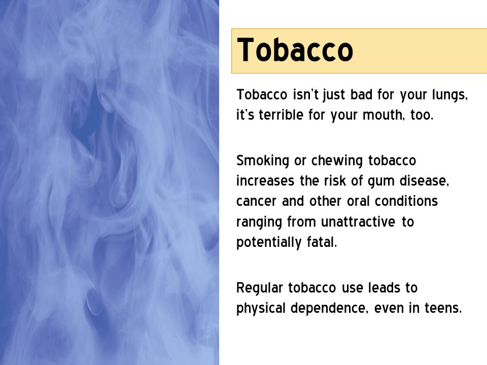 Tobacco Tobacco isnt just bad for your lungs, its terrible for your mouth, too. Smoking or chewing tobacco increases the risk of gum disease, cancer a