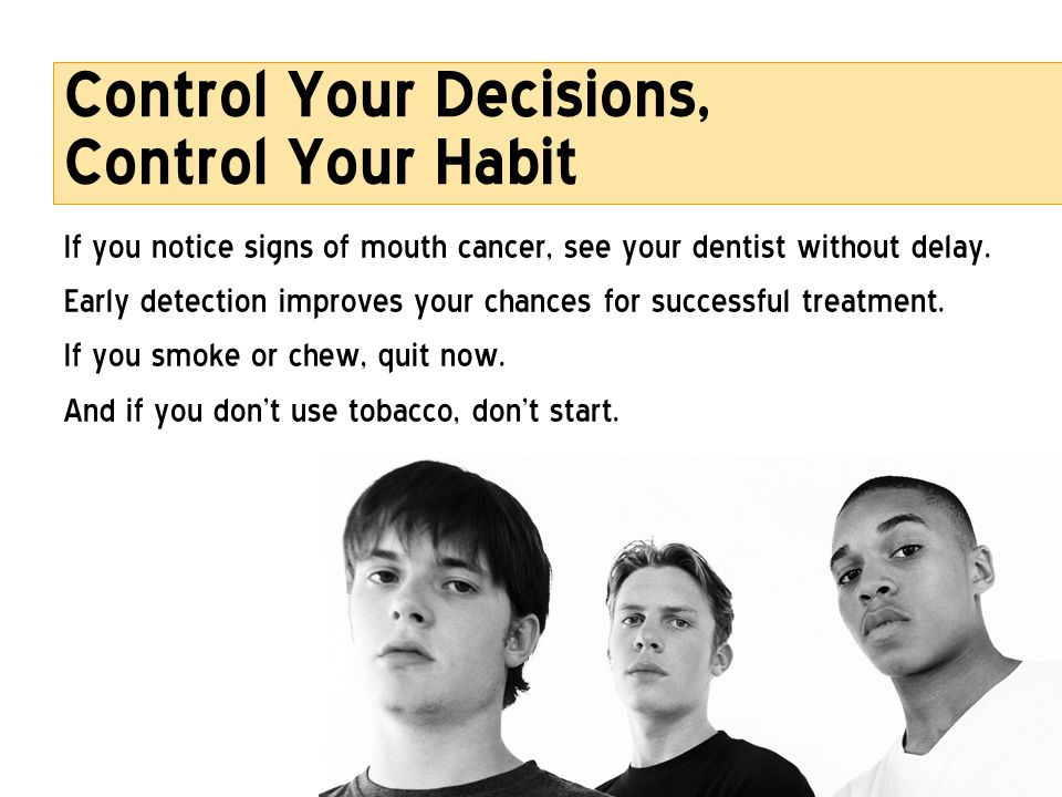 Control Your Decisions, Control Your Habit If you notice signs of mouth cancer, see your dentist without delay. Early detection improves your chances