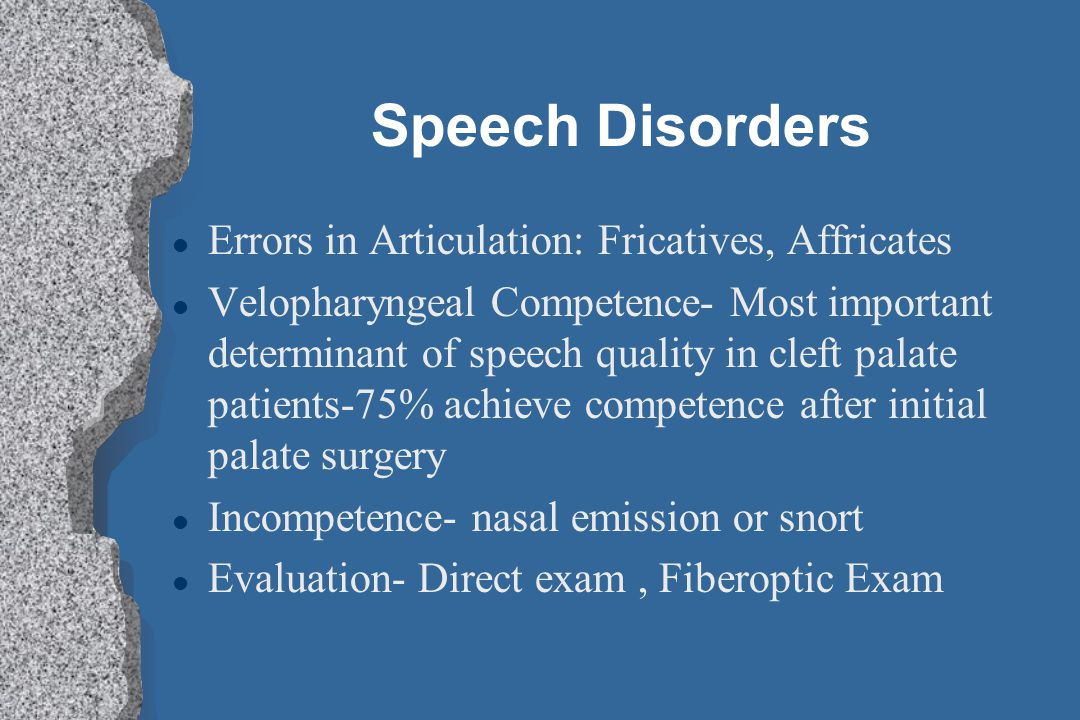 Speech Disorders l Errors in Articulation: Fricatives, Affricates l Velopharyngeal Competence- Most important determinant of speech quality in cleft p