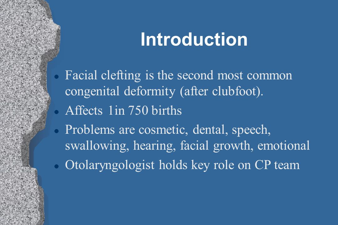 Introduction l Facial clefting is the second most common congenital deformity (after clubfoot). l Affects 1in 750 births l Problems are cosmetic, dent