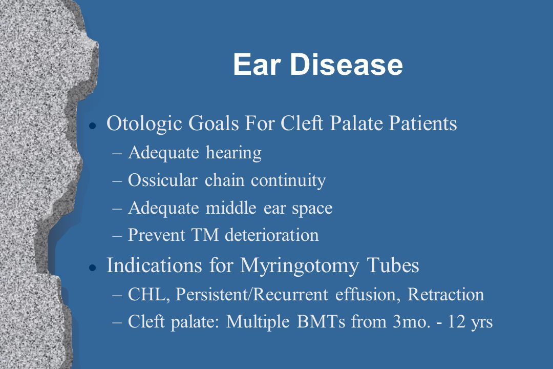 Ear Disease l Otologic Goals For Cleft Palate Patients –Adequate hearing –Ossicular chain continuity –Adequate middle ear space –Prevent TM deteriorat