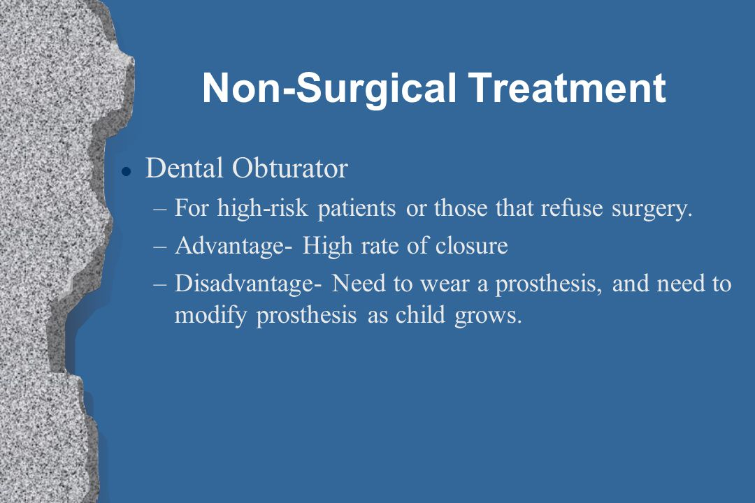 Non-Surgical Treatment l Dental Obturator –For high-risk patients or those that refuse surgery. –Advantage- High rate of closure –Disadvantage- Need t