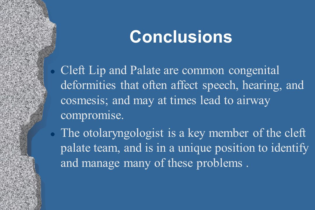 Conclusions l Cleft Lip and Palate are common congenital deformities that often affect speech, hearing, and cosmesis; and may at times lead to airway