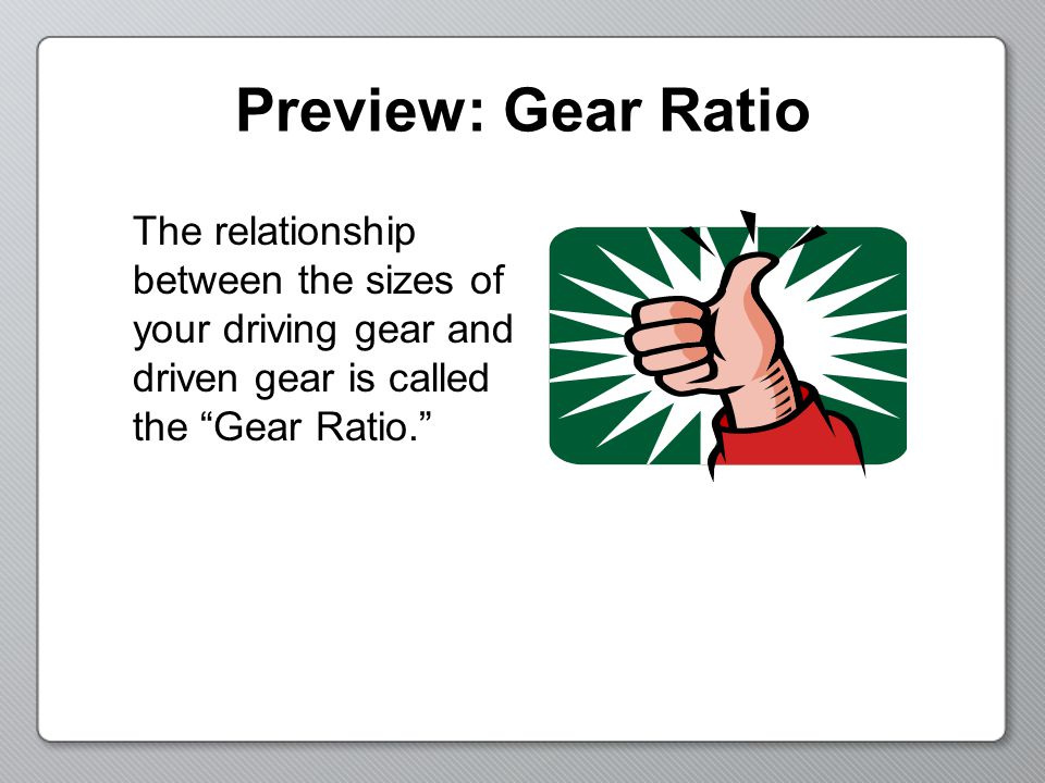 Preview: Gear Ratio Find the Gear Ratios for these examples: 1.A 5-tooth gear driving a 45-tooth gear.