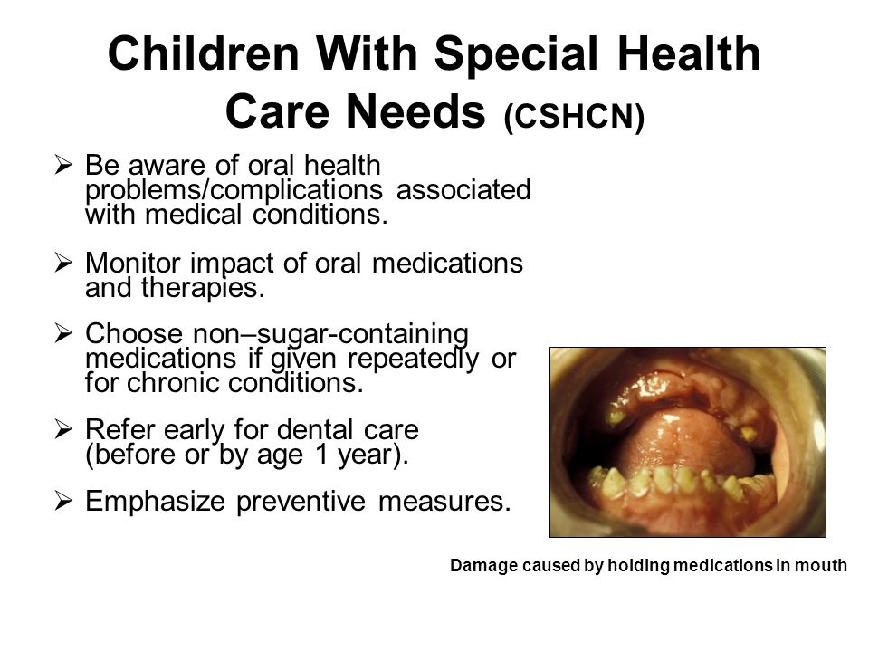 Children With Special Health Care Needs (CSHCN) Be aware of oral health problems/complications associated with medical conditions. Monitor impact of o