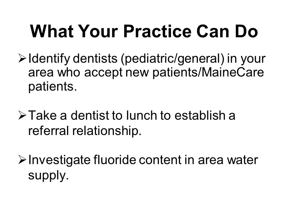 What Your Practice Can Do Identify dentists (pediatric/general) in your area who accept new patients/MaineCare patients. Take a dentist to lunch to es